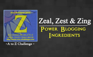 Z for Zeal, Zest & Zing – Power Blogging Ingredients