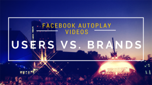 Facebook AutoPlay Videos – Annoyed Users vs. Happy Brands