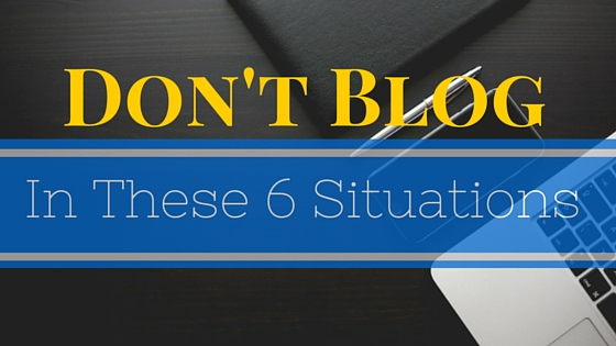 6 Situations When You Should NOT Have A Business Blog
