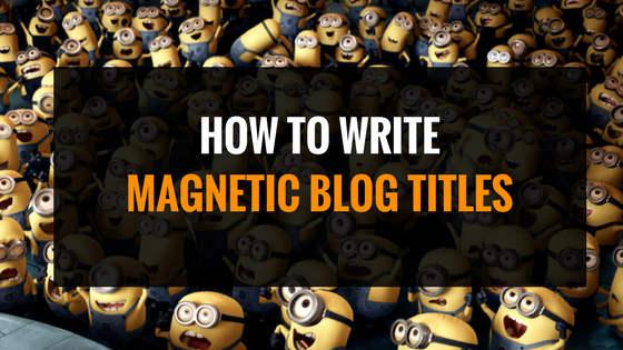 Learn Why Write Magnetic Blogpost Titles & How to Do it Right