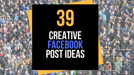 39 Creative Facebook Post Ideas for More Engagement & Leads